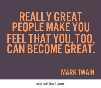 Quotes about motivational - Really great people make you feel that you, too, can..