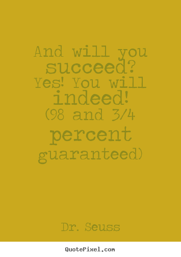 And will you succeed?yes! you will indeed!(98 and.. Dr. Seuss  motivational quote