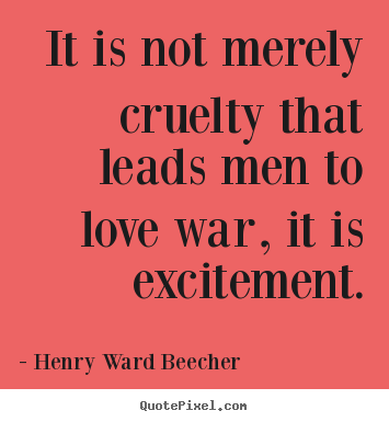 Make picture quotes about motivational - It is not merely cruelty that leads men to love war, it is excitement.