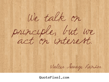 We talk on principle, but we act on interest. Walter Savage Landor best motivational quotes