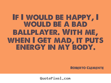 Roberto Clemente picture quotes - If i would be happy, i would be a bad ballplayer... - Motivational quote