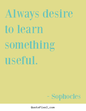 Sophocles picture quotes - Always desire to learn something useful. - Motivational quotes