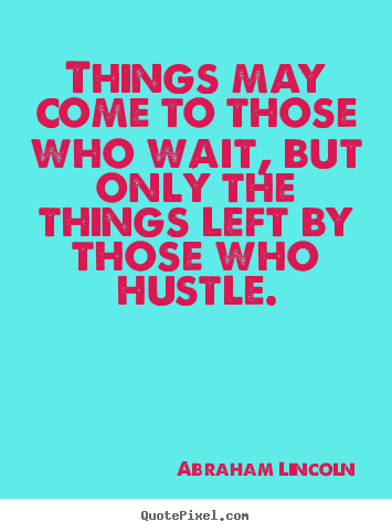 Abraham Lincoln Motivational Quotes - Things may come to those who wait, but only the things left by those who hustle.