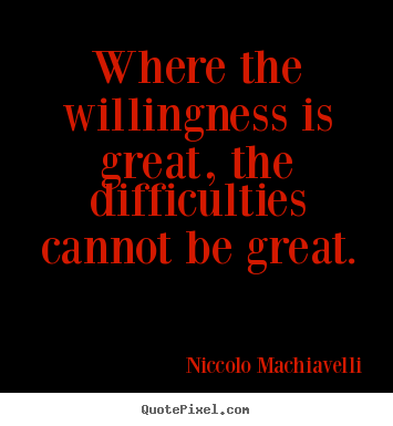 Quote about motivational - Where the willingness is great, the difficulties..