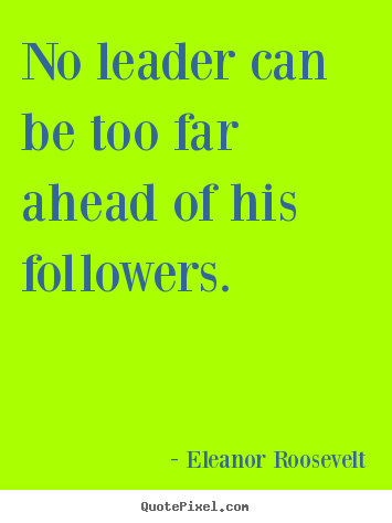 Eleanor Roosevelt picture quotes - No leader can be too far ahead of his followers. - Motivational quotes
