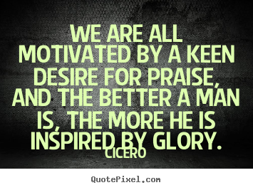 Cicero picture quotes - We are all motivated by a keen desire for praise,.. - Motivational quote