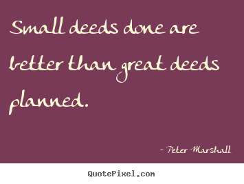 Small deeds done are better than great deeds planned. Peter Marshall greatest motivational quotes