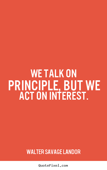 Quotes about motivational - We talk on principle, but we act on interest.