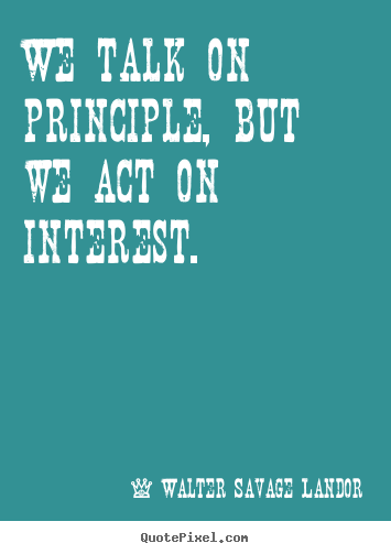 We talk on principle, but we act on interest. Walter Savage Landor great motivational quotes