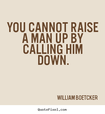 Quote about motivational - You cannot raise a man up by calling him down.