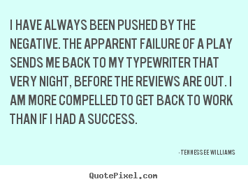 I have always been pushed by the negative. the apparent failure.. Tennessee Williams top motivational quotes