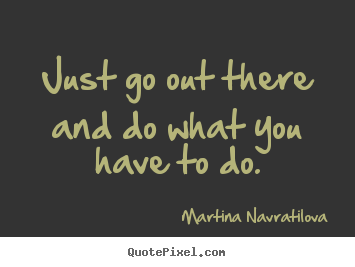 Make image quotes about motivational - Just go out there and do what you have to do.