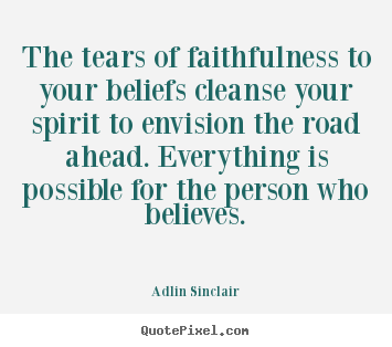 Adlin Sinclair picture quotes - The tears of faithfulness to your beliefs cleanse your spirit.. - Motivational quotes