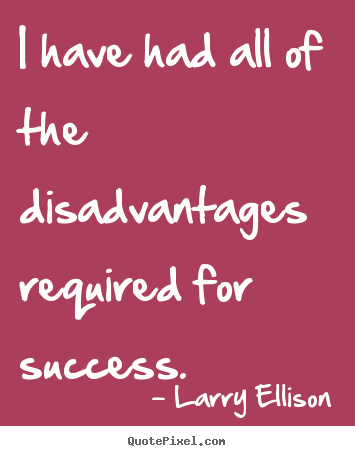 I have had all of the disadvantages required for success. Larry Ellison popular motivational quotes