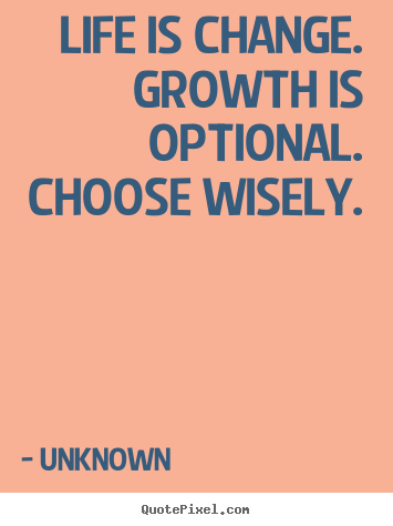 Life is change. growth is optional. choose.. Unknown good motivational quotes
