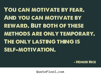 Homer Rice poster quote - You can motivate by fear. and you can motivate by reward... - Motivational quote