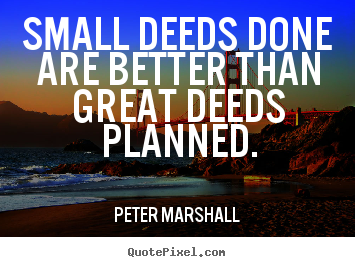Make personalized image quotes about motivational - Small deeds done are better than great deeds planned.
