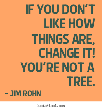 Quote about motivational - If you don't like how things are, change it! you're not a tree.