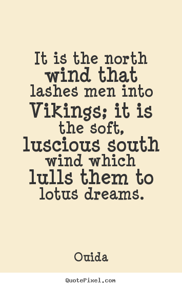 It is the north wind that lashes men into vikings; it is the soft,.. Ouida famous motivational quote