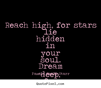 Pamela Vaull Starr picture quotes - Reach high, for stars lie hidden in your soul... - Motivational quote