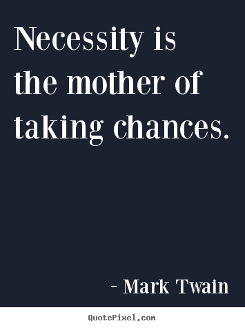Necessity is the mother of taking chances. Mark Twain  motivational quote