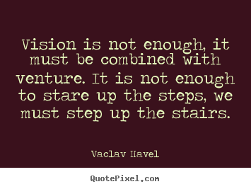 Vision is not enough, it must be combined with venture. it is.. Vaclav Havel good motivational quotes