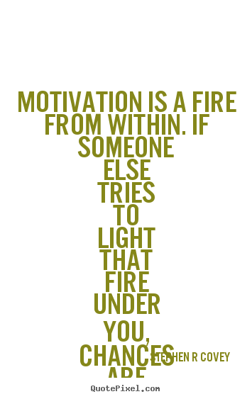 Stephen R Covey picture quotes - Motivation is a fire from ...