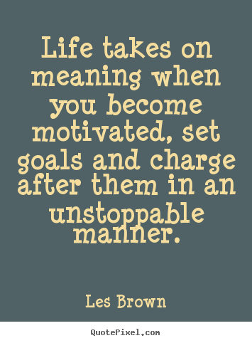 Quotes about motivational - Life takes on meaning when you become motivated,..