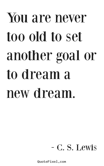 Create your own picture quotes about motivational - You are never too old to set another goal or to dream..