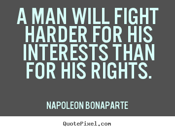 A man will fight harder for his interests than for his rights. Napoleon Bonaparte great motivational quotes