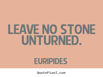 Motivational quote - Leave no stone unturned.