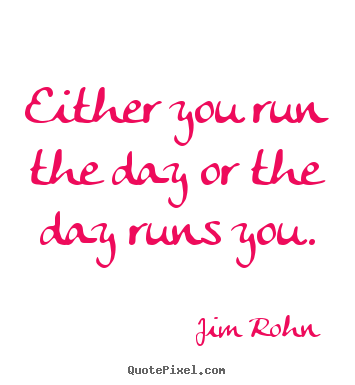 Jim Rohn picture quotes - Either you run the day or the day runs you. - Motivational quotes