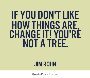 Jim Rohn picture quotes - If you don't like how things are, change it! you're not.. - Motivational quote