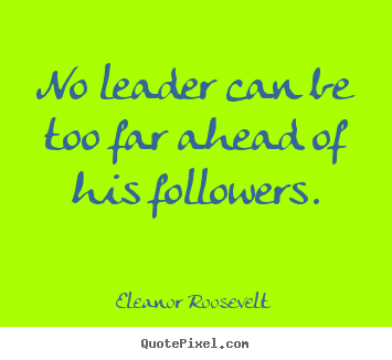 No leader can be too far ahead of his followers. Eleanor Roosevelt popular motivational quotes