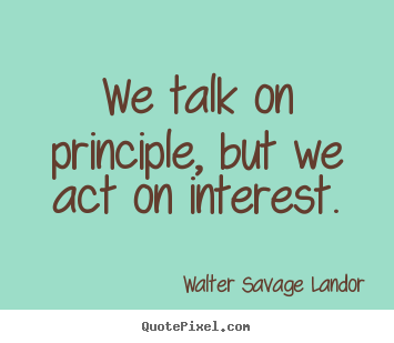 Walter Savage Landor image quotes - We talk on principle, but we act on interest. - Motivational quotes