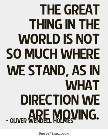 The great thing in the world is not so much where we stand, as.. Oliver Wendell Holmes greatest motivational quotes