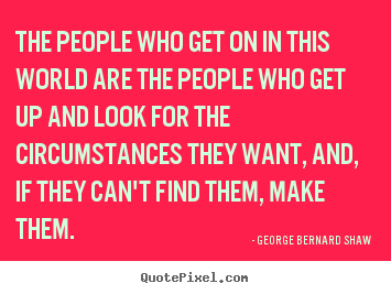 George Bernard Shaw image quotes - The people who get on in this world are the people who get.. - Motivational quotes