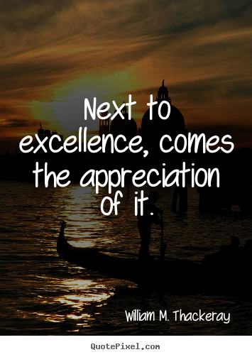 Quote about motivational - Next to excellence, comes the appreciation of it.