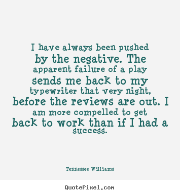 Tennessee Williams picture quotes - I have always been pushed by the negative. the apparent.. - Motivational quotes