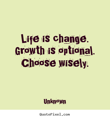 Life is change. growth is optional. choose wisely. Unknown best motivational quotes