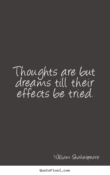 Thoughts are but dreams till their effects be tried. William Shakespeare popular motivational quotes