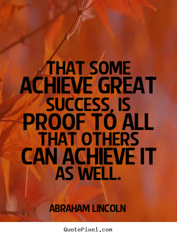 Abraham Lincoln picture quotes - That some achieve great success, is proof to all.. - Success quotes