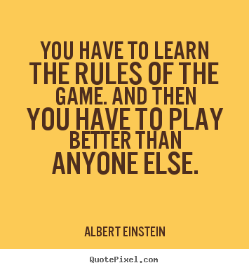 You have to learn the rules of the game. and then.. Albert Einstein good success quote