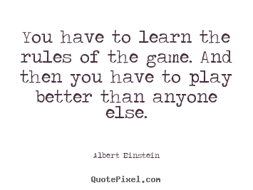 You have to learn the rules of the game. and then you have.. Albert Einstein popular success quotes