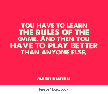 Quotes about success - You have to learn the rules of the game. and then you have to..