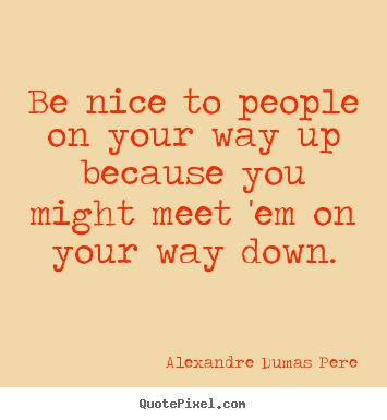 Sayings about success - Be nice to people on your way up because you might meet 'em..