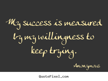 Success quote - My success is measured by my willingness to keep trying.