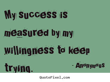 Make personalized picture quotes about success - My success is measured by my willingness to keep trying.
