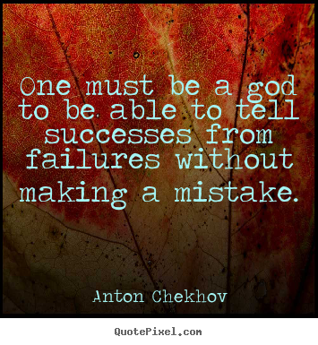 One must be a god to be able to tell successes.. Anton Chekhov best success quote