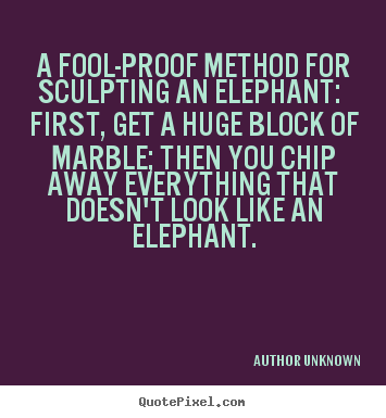 Author Unknown picture quote - A fool-proof method for sculpting an elephant:.. - Success quote